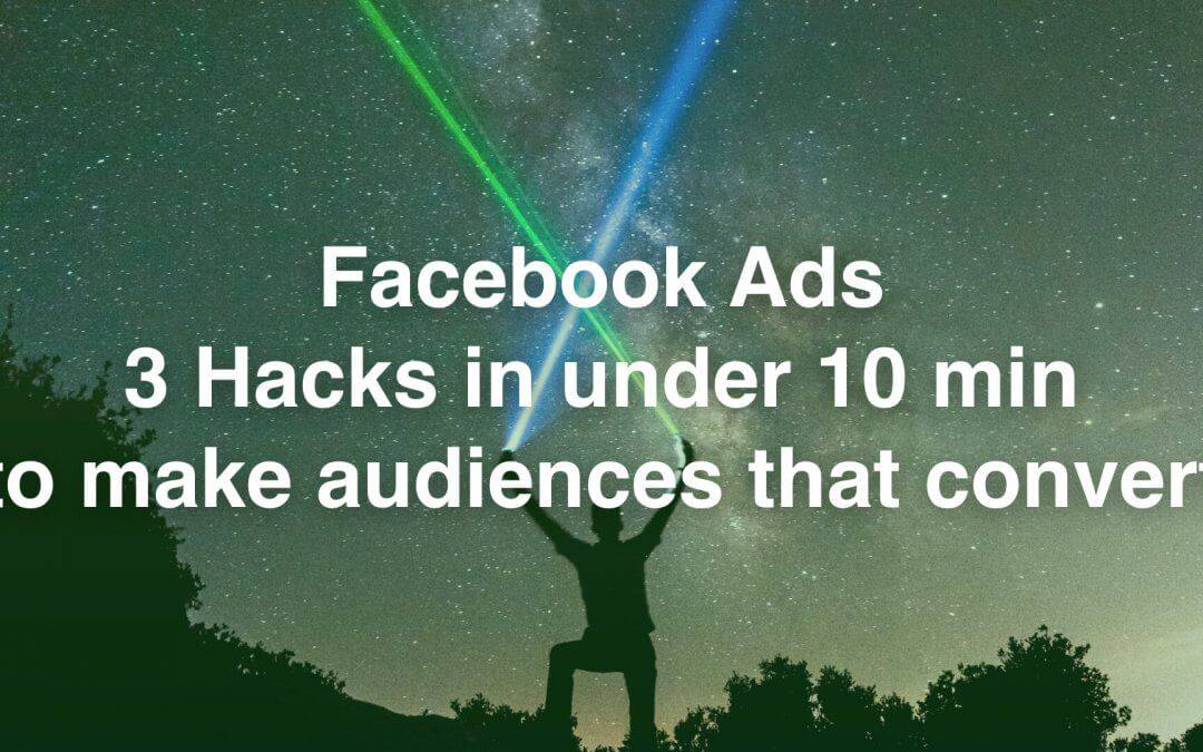 Facebook Ads: 3 Hacks in under 10 min, to make audiences that convert